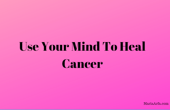 Use Your Mind To Heal Cancer